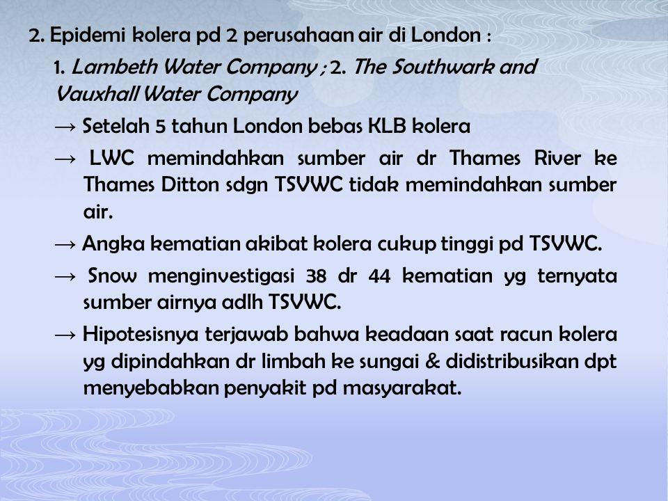 2. Epidemi kolera pd 2 perusahaan air di London : 1. Lambeth Water Company ; 2. The Southwark and Vauxhall Water Company → Setelah 5 tahun London beba