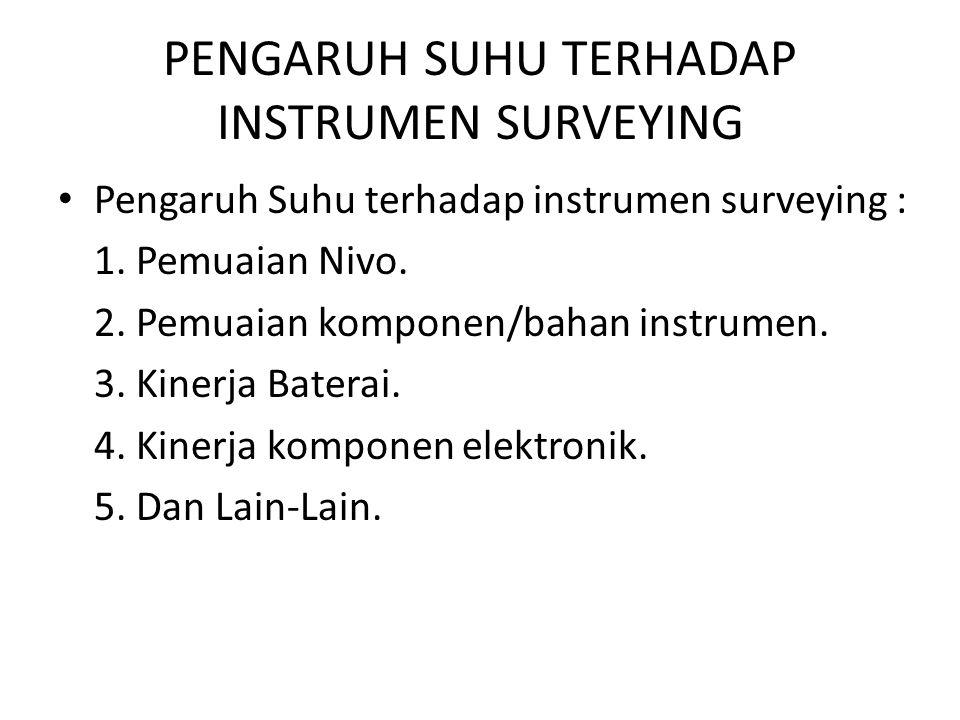 • Pengaruh Suhu terhadap instrumen surveying : 1. Pemuaian Nivo. 2. Pemuaian komponen/bahan instrumen. 3. Kinerja Baterai. 4. Kinerja komponen elektro