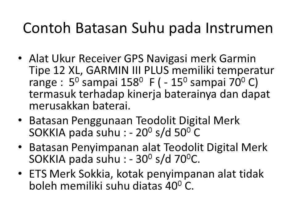 Contoh Batasan Suhu pada Instrumen • Alat Ukur Receiver GPS Navigasi merk Garmin Tipe 12 XL, GARMIN III PLUS memiliki temperatur range : 5 0 sampai 158 0 F ( - 15 0 sampai 70 0 C) termasuk terhadap kinerja baterainya dan dapat merusakkan baterai.