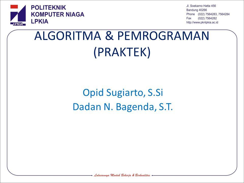 ALGORITMA & PEMROGRAMAN (PRAKTEK) Opid Sugiarto, S.Si Dadan N. Bagenda, S.T.
