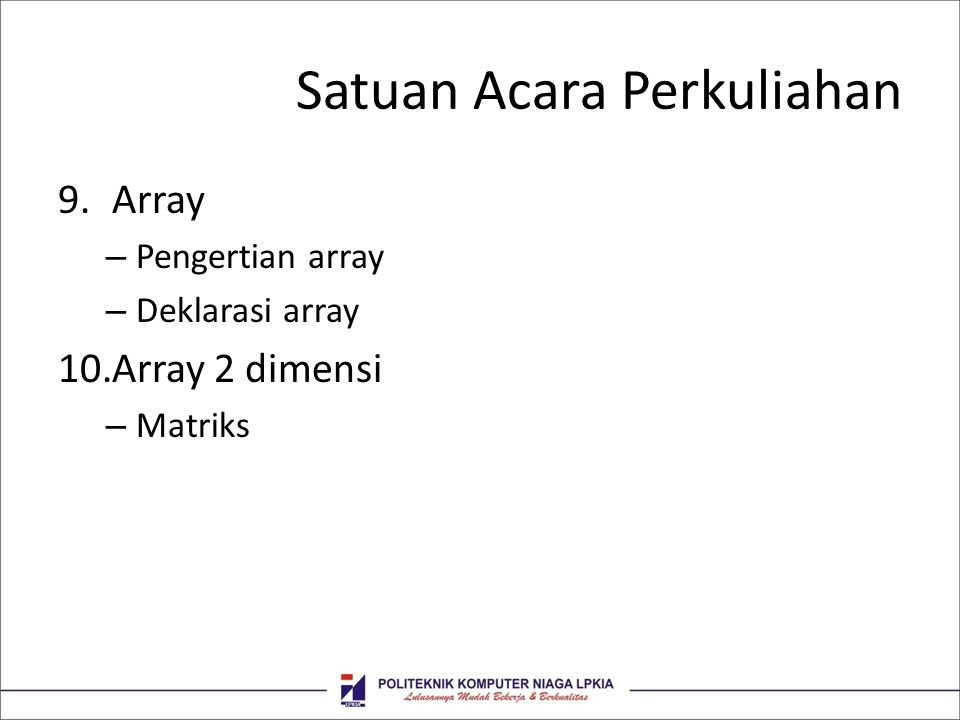 Satuan Acara Perkuliahan 9.Array – Pengertian array – Deklarasi array 10.Array 2 dimensi – Matriks