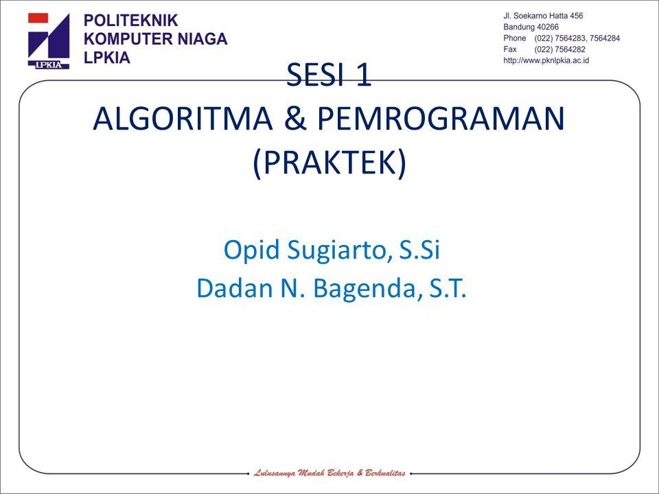 SESI 1 ALGORITMA & PEMROGRAMAN (PRAKTEK) Opid Sugiarto, S.Si Dadan N. Bagenda, S.T.