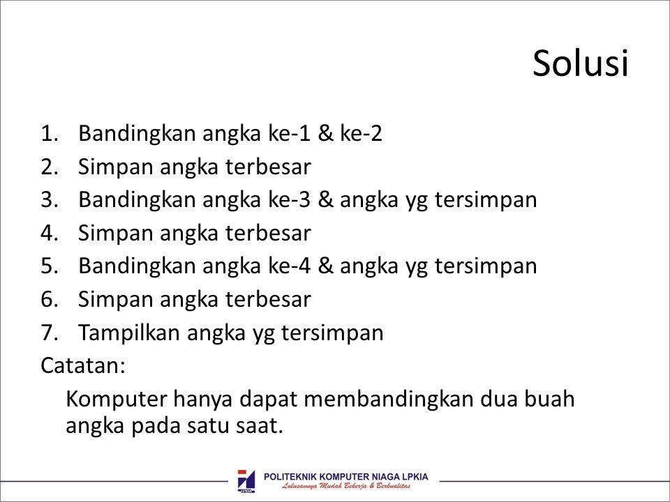 Solusi 1.Bandingkan angka ke-1 & ke-2 2.Simpan angka terbesar 3.Bandingkan angka ke-3 & angka yg tersimpan 4.Simpan angka terbesar 5.Bandingkan angka