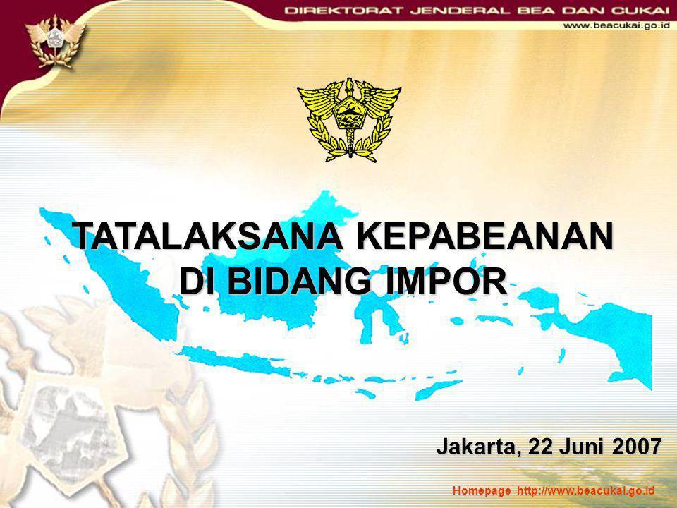 Homepage http://www.beacukai.go.id TATALAKSANA KEPABEANAN DI BIDANG IMPOR Jakarta, 22 Juni 2007 Jakarta, 22 Juni 2007