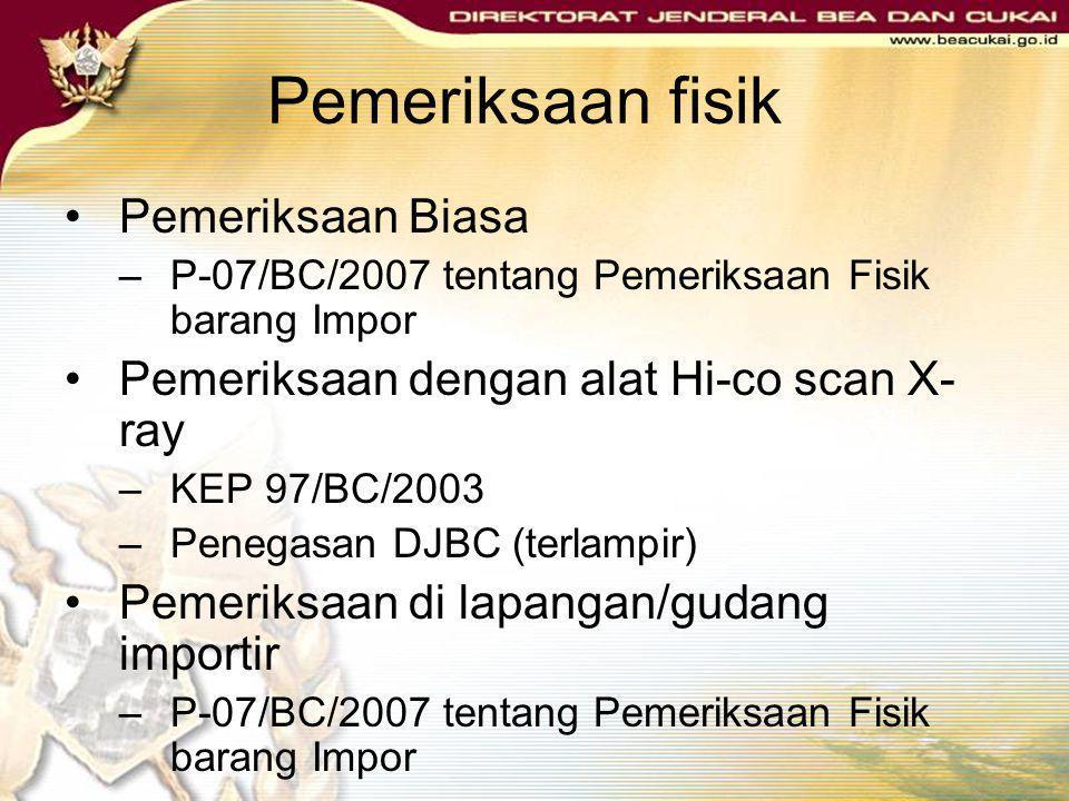 Pemeriksaan fisik •Pemeriksaan Biasa –P-07/BC/2007 tentang Pemeriksaan Fisik barang Impor •Pemeriksaan dengan alat Hi-co scan X- ray –KEP 97/BC/2003 –