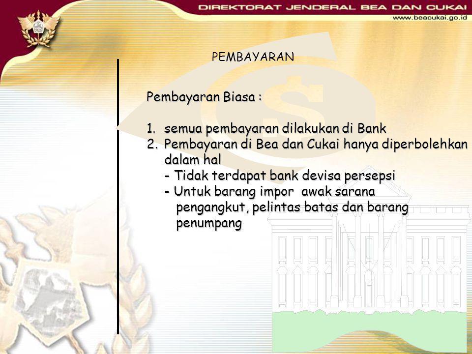 Pembayaran Biasa : 1.semua pembayaran dilakukan di Bank 2.Pembayaran di Bea dan Cukai hanya diperbolehkan dalam hal - Tidak terdapat bank devisa perse