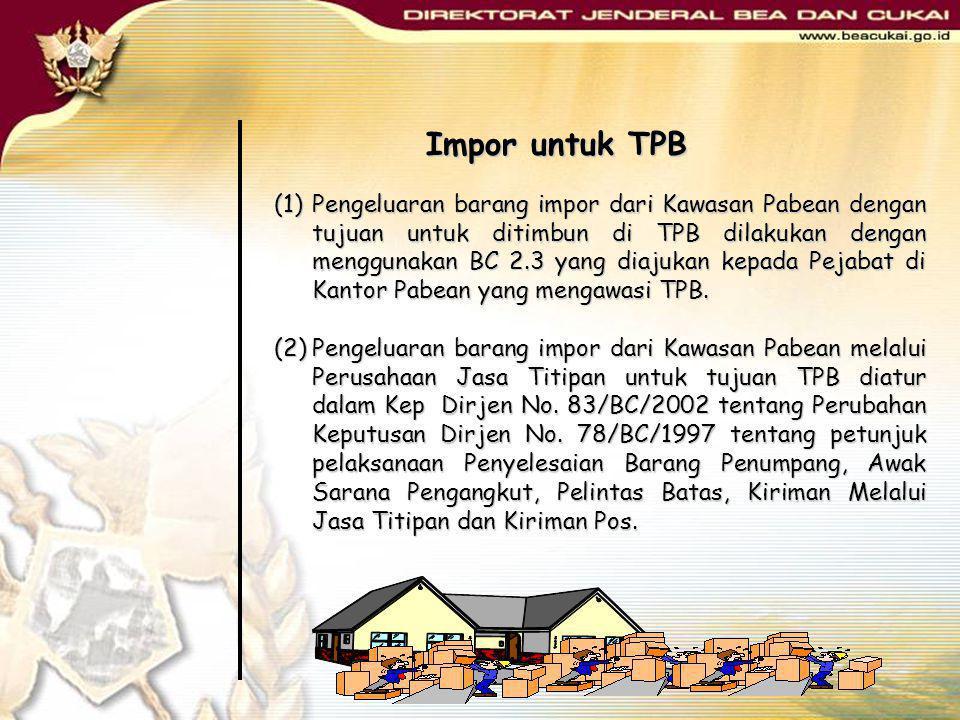 Impor untuk TPB (1)Pengeluaran barang impor dari Kawasan Pabean dengan tujuan untuk ditimbun di TPB dilakukan dengan menggunakan BC 2.3 yang diajukan