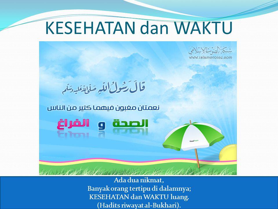 KESEHATAN dan WAKTU Ada dua nikmat, Banyak orang tertipu di dalamnya; KESEHATAN dan WAKTU luang. (Hadits riwayat al-Bukhari).