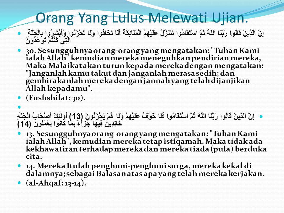 Orang Yang Lulus Melewati Ujian.  إِنَّ الَّذِينَ قَالُوا رَبُّنَا اللَّهُ ثُمَّ اسْتَقَامُوا تَتَنَزَّلُ عَلَيْهِمُ الْمَلَائِكَةُ أَلَّا تَخَافُوا