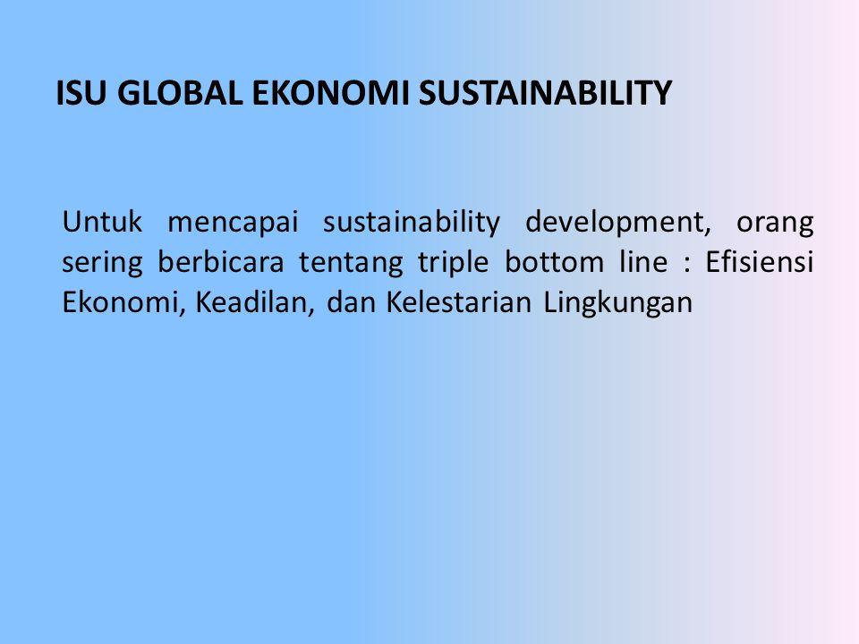 ISU GLOBAL EKONOMI SUSTAINABILITY Untuk mencapai sustainability development, orang sering berbicara tentang triple bottom line : Efisiensi Ekonomi, Ke