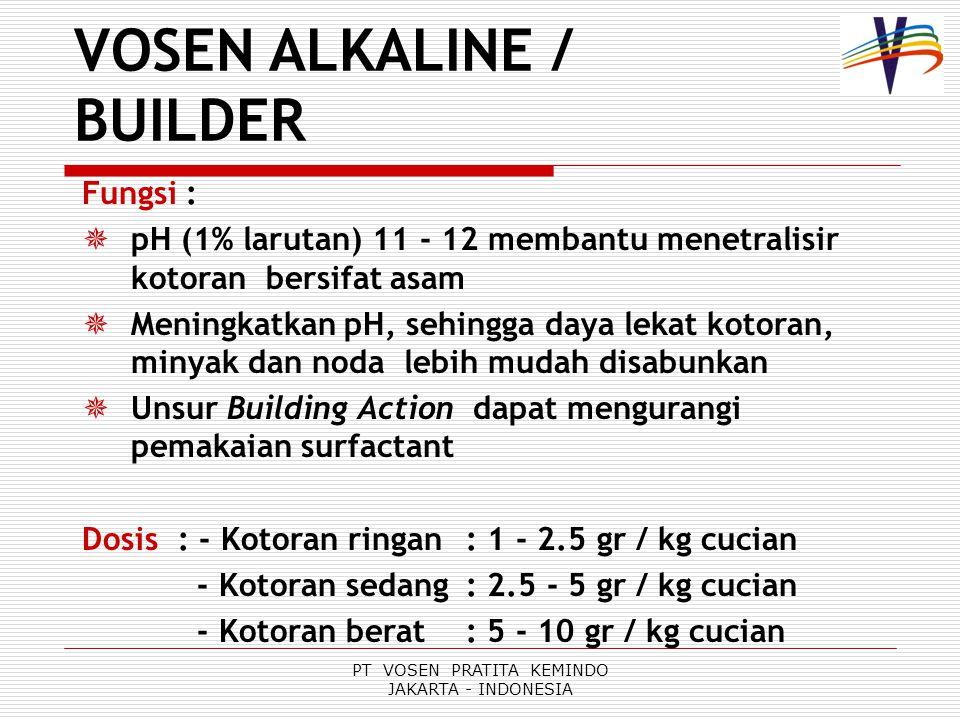 PT VOSEN PRATITA KEMINDO JAKARTA - INDONESIA Fungsi :  pH (1% larutan) 11 - 12 membantu menetralisir kotoran bersifat asam  Meningkatkan pH, sehingga daya lekat kotoran, minyak dan noda lebih mudah disabunkan  Unsur Building Action dapat mengurangi pemakaian surfactant Dosis: - Kotoran ringan: 1 - 2.5 gr / kg cucian - Kotoran sedang: 2.5 - 5 gr / kg cucian - Kotoran berat: 5 - 10 gr / kg cucian VOSEN ALKALINE / BUILDER