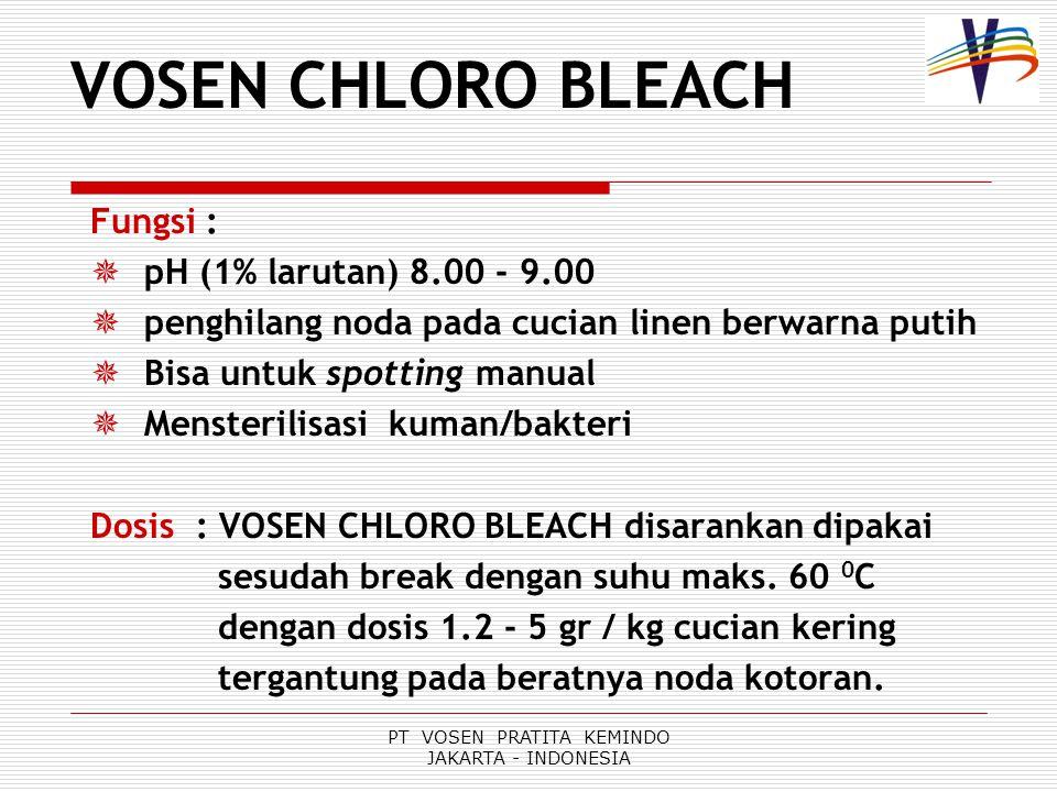 PT VOSEN PRATITA KEMINDO JAKARTA - INDONESIA Fungsi :  pH (1% larutan) 8.00 - 9.00  penghilang noda pada cucian linen berwarna putih  Bisa untuk spotting manual  Mensterilisasi kuman/bakteri Dosis: VOSEN CHLORO BLEACH disarankan dipakai sesudah break dengan suhu maks.