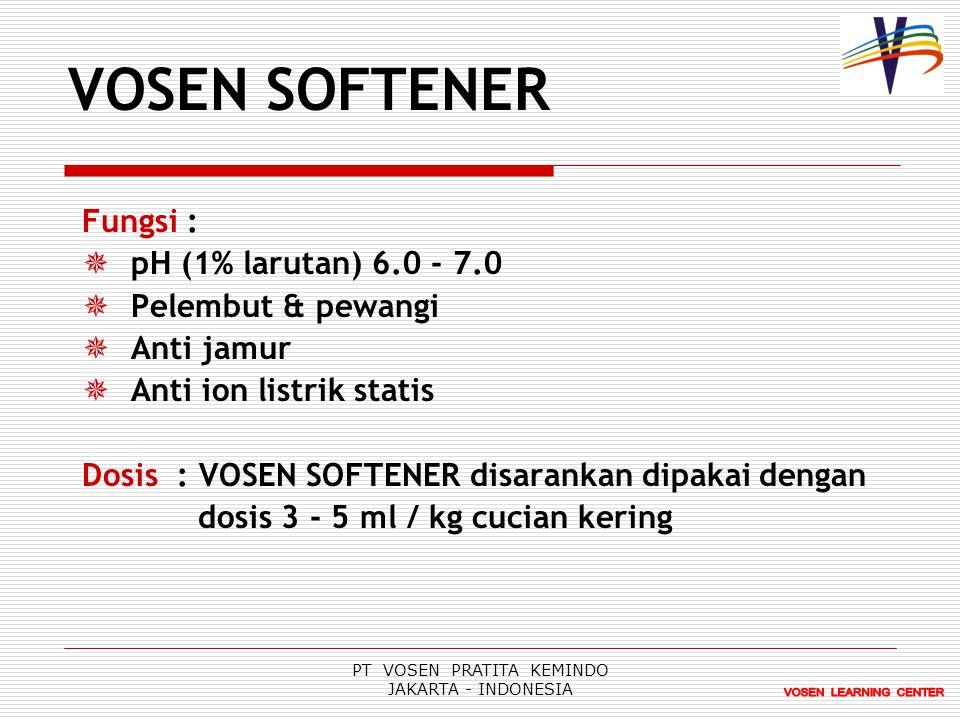 PT VOSEN PRATITA KEMINDO JAKARTA - INDONESIA VOSEN SOFTENER Fungsi :  pH (1% larutan) 6.0 - 7.0  Pelembut & pewangi  Anti jamur  Anti ion listrik statis Dosis : VOSEN SOFTENER disarankan dipakai dengan dosis 3 - 5 ml / kg cucian kering
