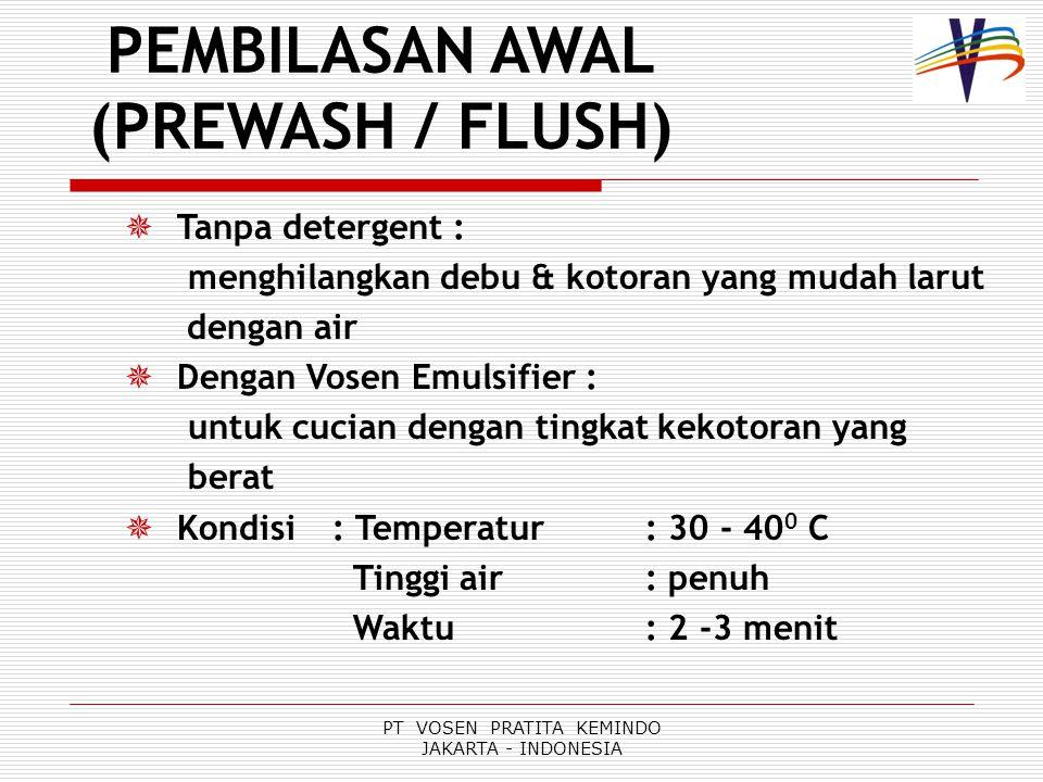 PT VOSEN PRATITA KEMINDO JAKARTA - INDONESIA PEMBILASAN AWAL (PREWASH / FLUSH)  Tanpa detergent : menghilangkan debu & kotoran yang mudah larut dengan air  Dengan Vosen Emulsifier : untuk cucian dengan tingkat kekotoran yang berat  Kondisi : Temperatur: 30 - 40 0 C Tinggi air: penuh Waktu: 2 -3 menit