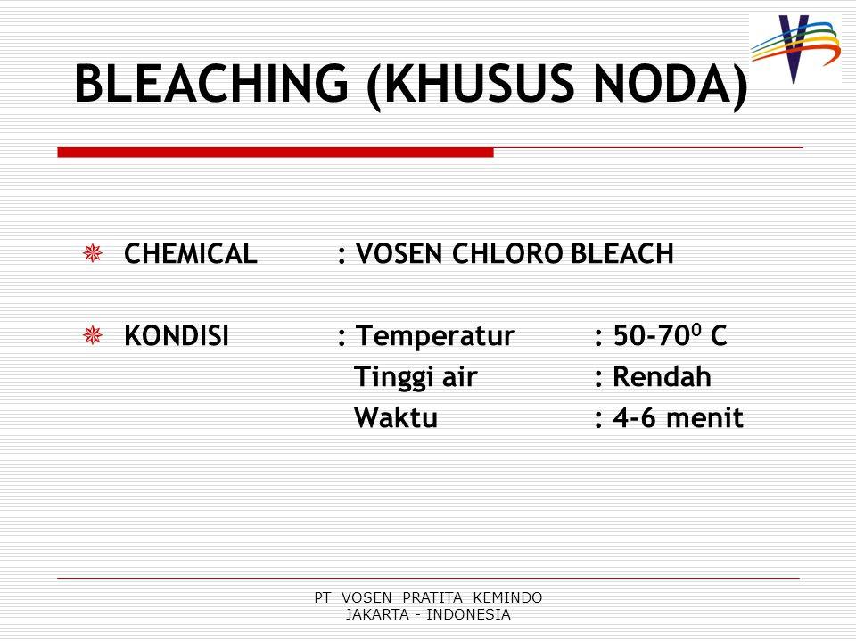 PT VOSEN PRATITA KEMINDO JAKARTA - INDONESIA BLEACHING (KHUSUS NODA)  CHEMICAL : VOSEN CHLORO BLEACH  KONDISI : Temperatur: 50-70 0 C Tinggi air: Rendah Waktu: 4-6 menit