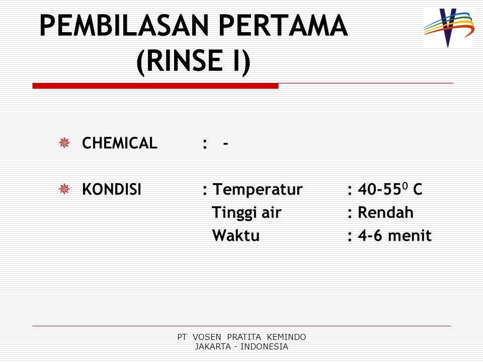 PT VOSEN PRATITA KEMINDO JAKARTA - INDONESIA PEMBILASAN PERTAMA (RINSE I)  CHEMICAL : -  KONDISI : Temperatur: 40-55 0 C Tinggi air: Rendah Waktu: 4-6 menit