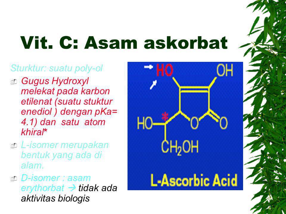 Vit. C: Asam askorbat Sturktur: suatu poly-ol  Gugus Hydroxyl melekat pada karbon etilenat (suatu stuktur enediol ) dengan pKa= 4.1) dan satu atom kh