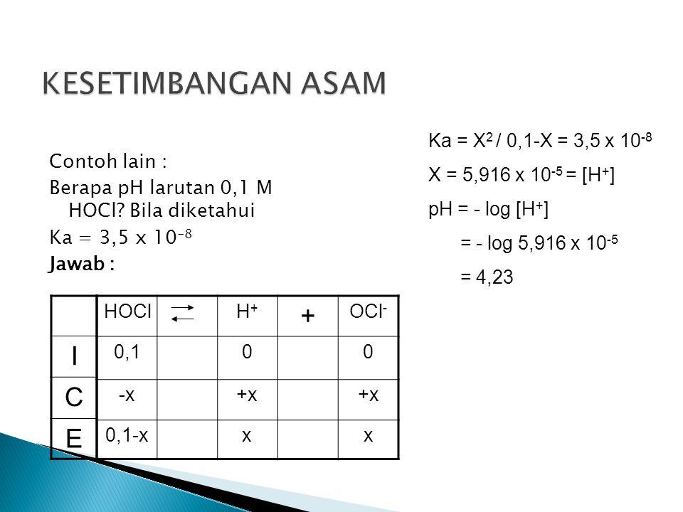 Contoh lain : Berapa pH larutan 0,1 M HOCl? Bila diketahui Ka = 3,5 x 10 -8 Jawab : HOClH+H+ + OCl - 0,100 -x+x 0,1-xxx I C E Ka = X 2 / 0,1-X = 3,5 x
