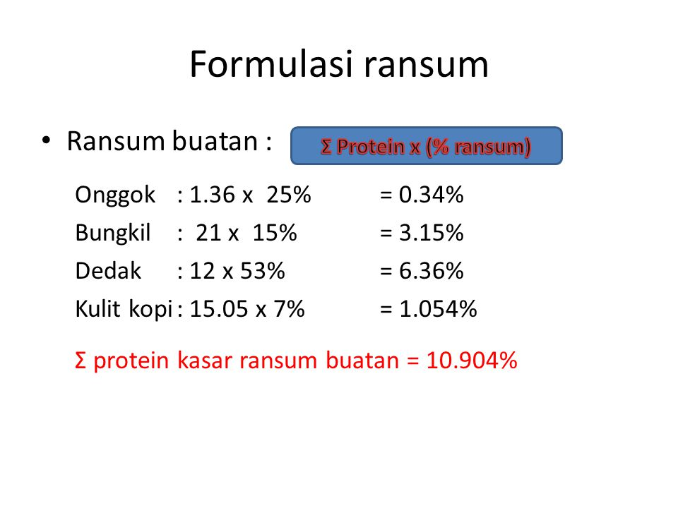 Formulasi ransum • Ransum buatan : Onggok: 1.36 x 25%= 0.34% Bungkil: 21 x 15%= 3.15% Dedak : 12 x 53%= 6.36% Kulit kopi: 15.05 x 7%= 1.054% Ʃ protein kasar ransum buatan = 10.904%
