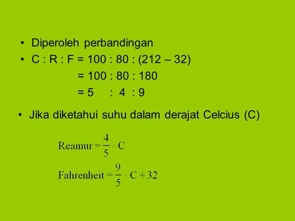 •Diperoleh perbandingan •C : R : F = 100 : 80 : (212 – 32) = 100 : 80 : 180 = 5 : 4 : 9 •Jika diketahui suhu dalam derajat Celcius (C)