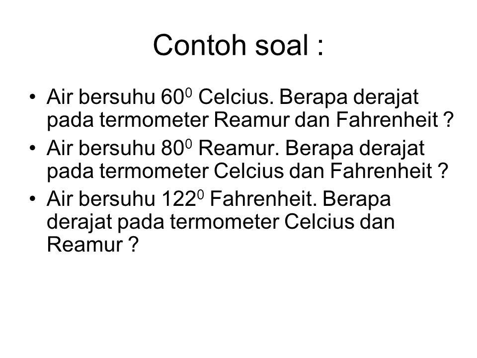 Contoh soal : •Air bersuhu 60 0 Celcius. Berapa derajat pada termometer Reamur dan Fahrenheit ? •Air bersuhu 80 0 Reamur. Berapa derajat pada termomet