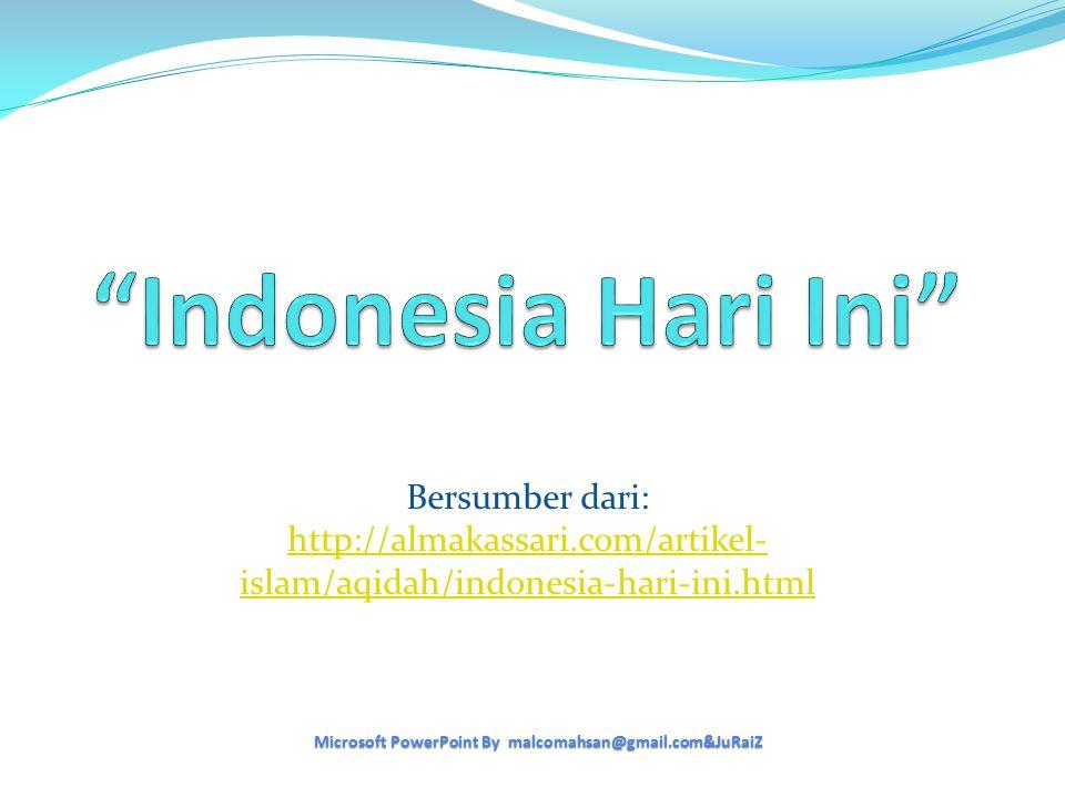 Bersumber dari: http://almakassari.com/artikel- islam/aqidah/indonesia-hari-ini.html Microsoft PowerPoint By malcomahsan@gmail.com&JuRaiZ