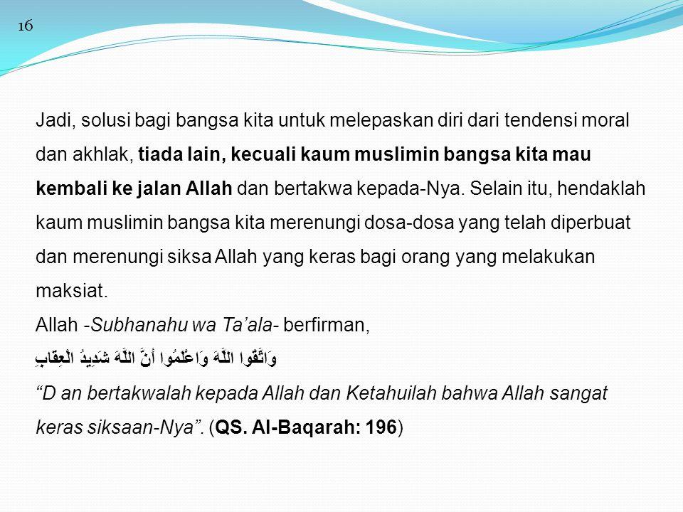 16 Jadi, solusi bagi bangsa kita untuk melepaskan diri dari tendensi moral dan akhlak, tiada lain, kecuali kaum muslimin bangsa kita mau kembali ke ja