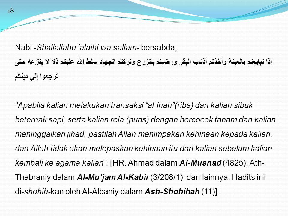 18 Nabi -Shallallahu 'alaihi wa sallam- bersabda, إذا تبايعتم بالعينة وأخذتم أذناب البقر ورضيتم بالزرع وتركتم الجهاد سلط الله عليكم ذلا لا ينزعه حتى ت