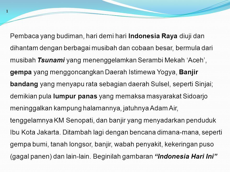 1 Pembaca yang budiman, hari demi hari Indonesia Raya diuji dan dihantam dengan berbagai musibah dan cobaan besar, bermula dari musibah Tsunami yang m