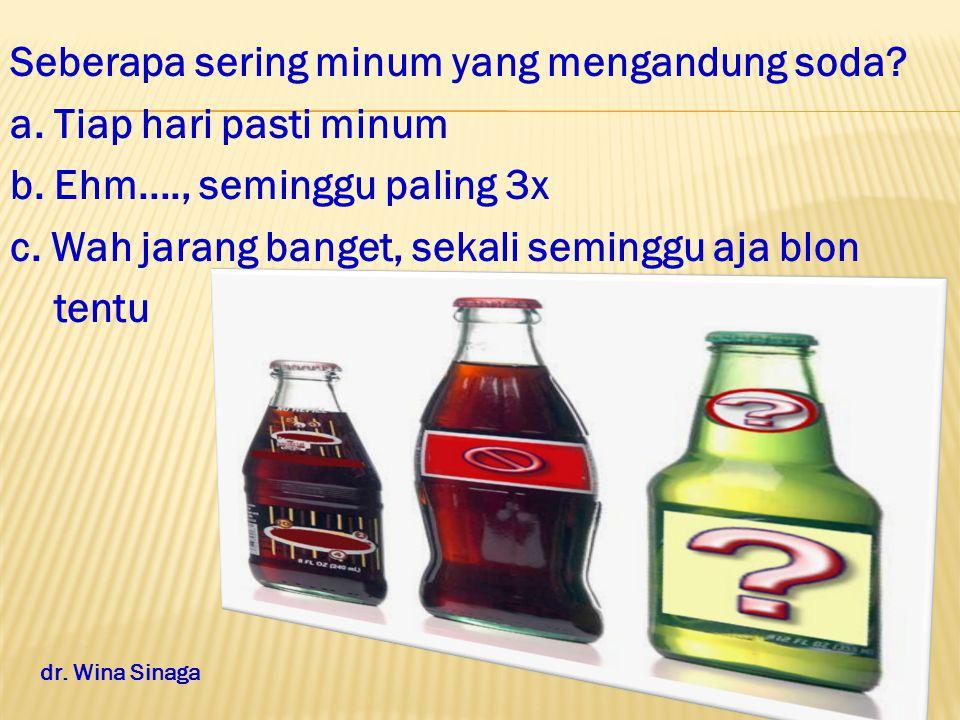 Seberapa sering minum yang mengandung soda. a. Tiap hari pasti minum b.