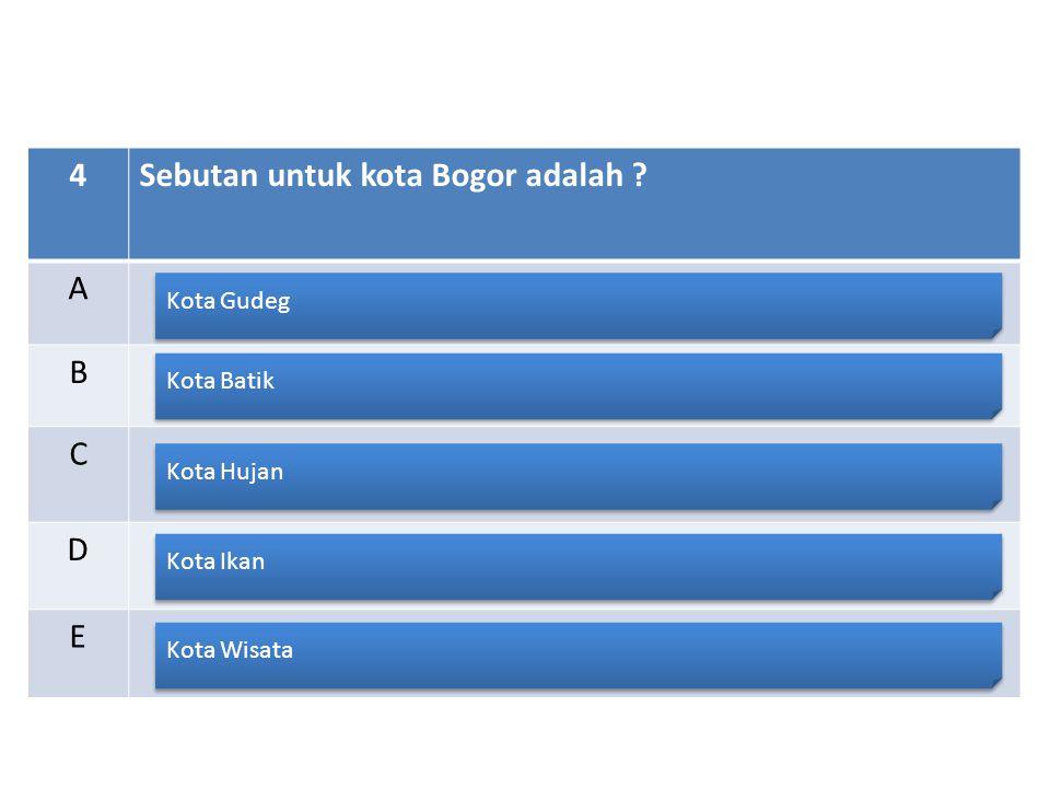 4Sebutan untuk kota Bogor adalah ? A B C D E Kota Gudeg Kota Batik Kota Hujan Kota Ikan Kota Wisata
