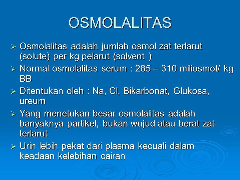 OSMOLALITAS  Osmolalitas adalah jumlah osmol zat terlarut (solute) per kg pelarut (solvent )  Normal osmolalitas serum : 285 – 310 miliosmol/ kg BB  Ditentukan oleh : Na, Cl, Bikarbonat, Glukosa, ureum  Yang menetukan besar osmolalitas adalah banyaknya partikel, bukan wujud atau berat zat terlarut  Urin lebih pekat dari plasma kecuali dalam keadaan kelebihan cairan