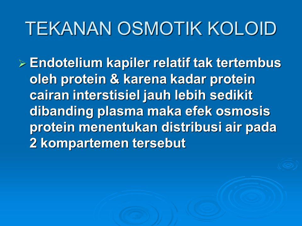  Endotelium kapiler relatif tak tertembus oleh protein & karena kadar protein cairan interstisiel jauh lebih sedikit dibanding plasma maka efek osmosis protein menentukan distribusi air pada 2 kompartemen tersebut TEKANAN OSMOTIK KOLOID