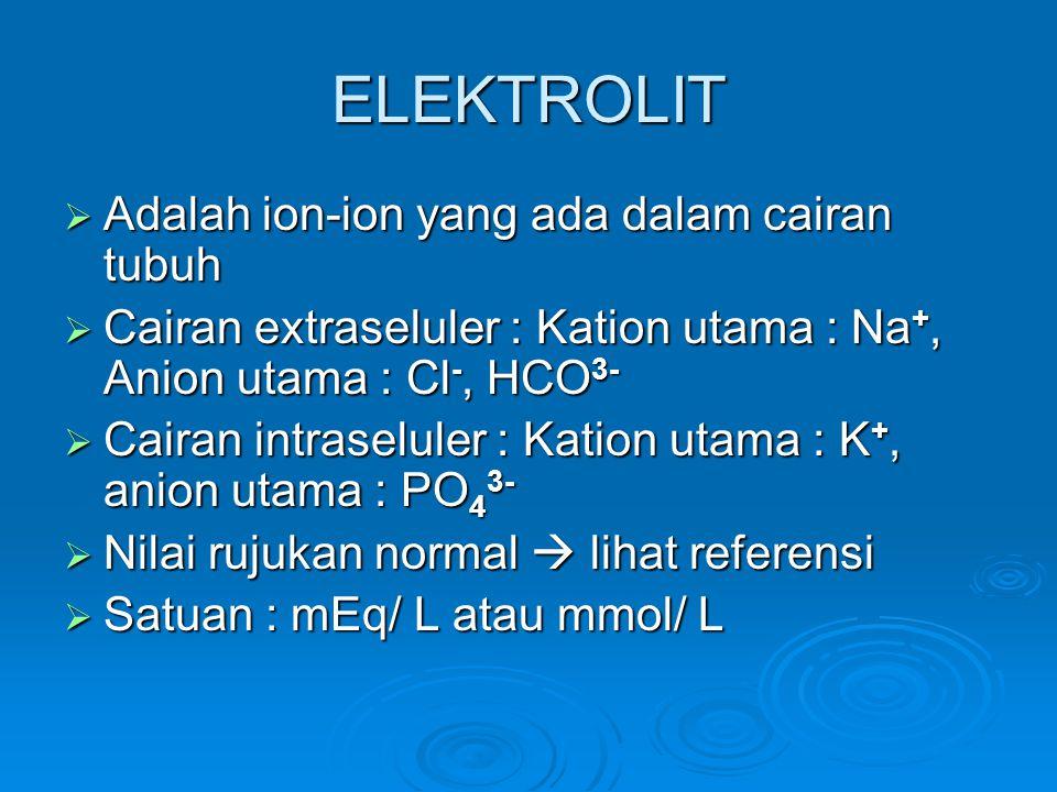 ELEKTROLIT  Adalah ion-ion yang ada dalam cairan tubuh  Cairan extraseluler : Kation utama : Na +, Anion utama : Cl -, HCO 3-  Cairan intraseluler : Kation utama : K +, anion utama : PO 4 3-  Nilai rujukan normal  lihat referensi  Satuan : mEq/ L atau mmol/ L
