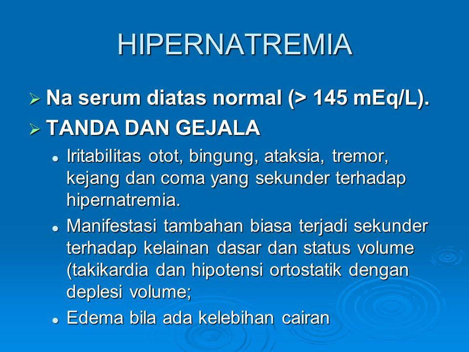 HIPERNATREMIA  Na serum diatas normal (> 145 mEq/L).  TANDA DAN GEJALA  Iritabilitas otot, bingung, ataksia, tremor, kejang dan coma yang sekunder