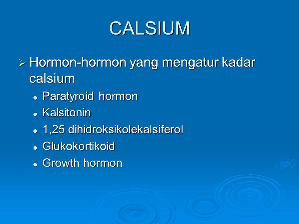CALSIUM  Hormon-hormon yang mengatur kadar calsium  Paratyroid hormon  Kalsitonin  1,25 dihidroksikolekalsiferol  Glukokortikoid  Growth hormon