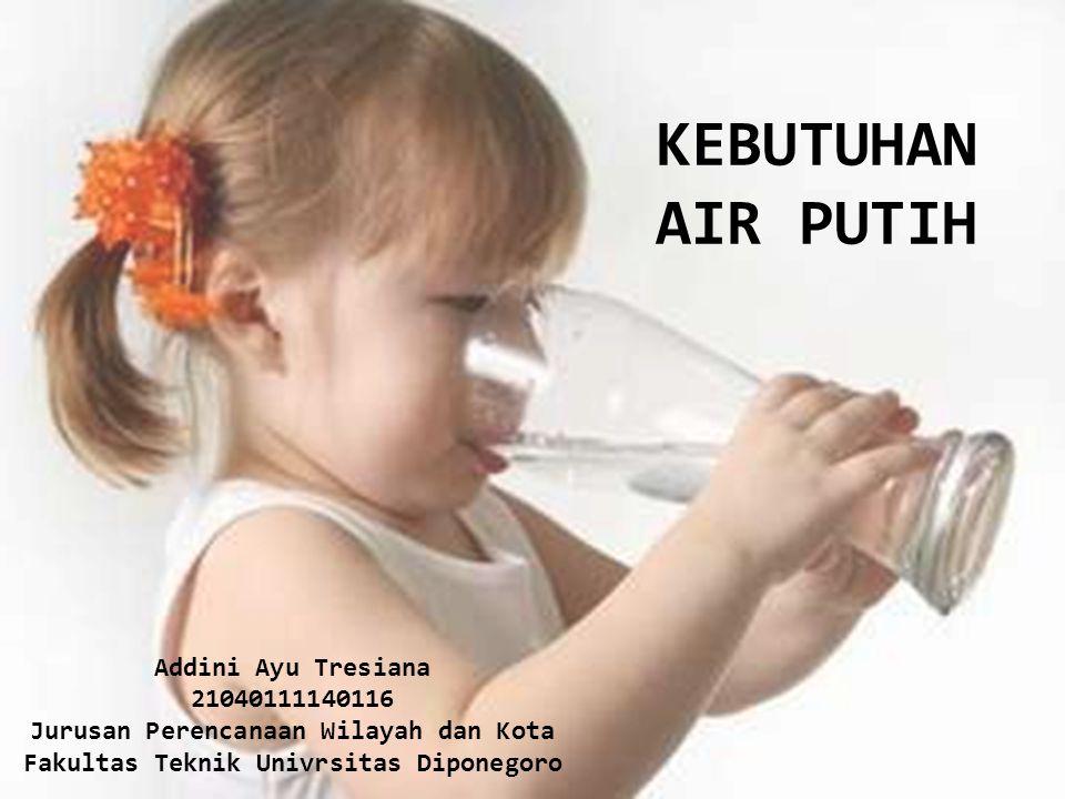 KEBUTUHAN AIR PUTIH Addini Ayu Tresiana 21040111140116 Jurusan Perencanaan Wilayah dan Kota Fakultas Teknik Univrsitas Diponegoro