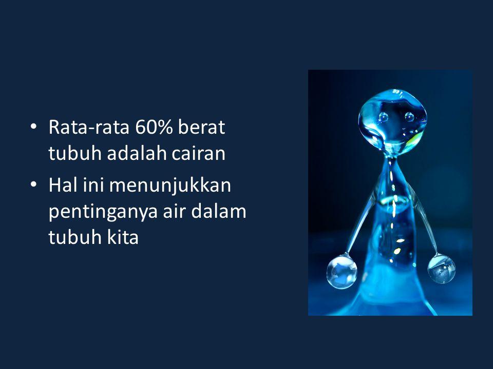 • Rata-rata 60% berat tubuh adalah cairan • Hal ini menunjukkan pentinganya air dalam tubuh kita