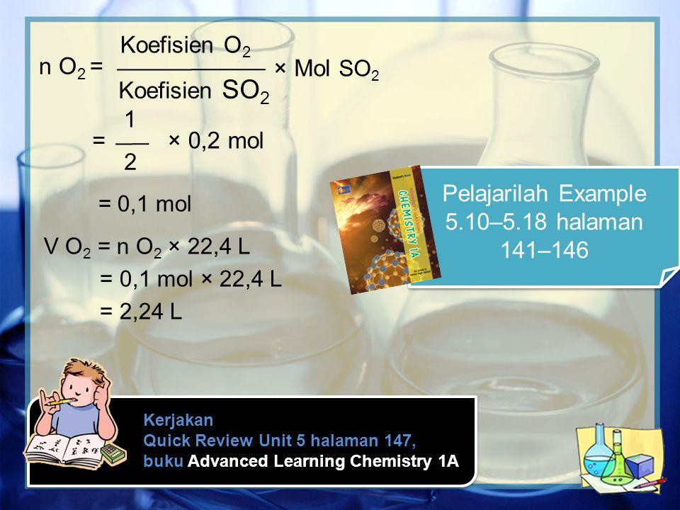 Kerjakan Quick Review Unit 5 halaman 147, buku Advanced Learning Chemistry 1A n O 2 = Koefisien O 2 Koefisien SO 2 × Mol SO 2 = 1 2 × 0,2 mol = 0,1 mo