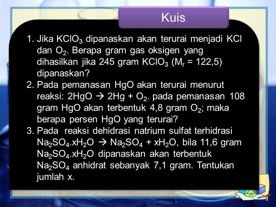 1.Jika KClO 3 dipanaskan akan terurai menjadi KCl dan O 2. Berapa gram gas oksigen yang dihasilkan jika 245 gram KClO 3 (M r = 122,5) dipanaskan? 2.Pa