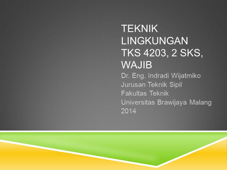 TEKNIK LINGKUNGAN TKS 4203, 2 SKS, WAJIB Dr. Eng. Indradi Wijatmiko Jurusan Teknik Sipil Fakultas Teknik Universitas Brawijaya Malang 2014