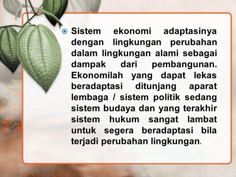  Sistem ekonomi adaptasinya dengan lingkungan perubahan dalam lingkungan alami sebagai dampak dari pembangunan. Ekonomilah yang dapat lekas beradapta