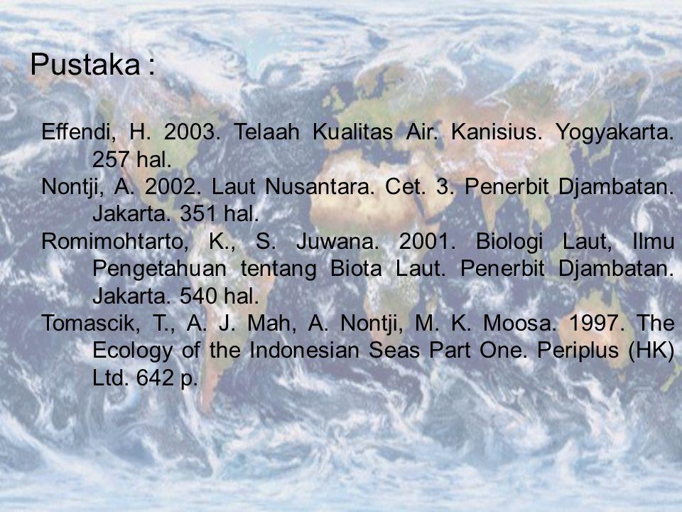 Pustaka : Effendi, H. 2003. Telaah Kualitas Air. Kanisius. Yogyakarta. 257 hal. Nontji, A. 2002. Laut Nusantara. Cet. 3. Penerbit Djambatan. Jakarta.