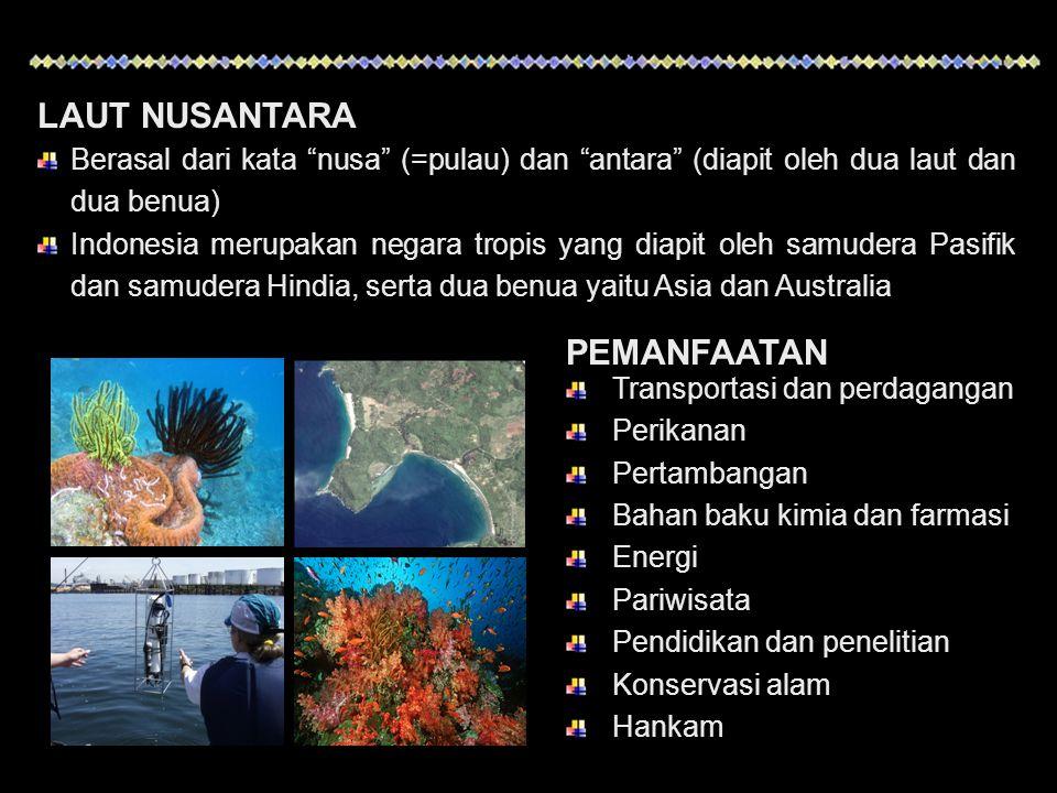 LAUT NUSANTARA Berasal dari kata nusa (=pulau) dan antara (diapit oleh dua laut dan dua benua) Indonesia merupakan negara tropis yang diapit oleh samudera Pasifik dan samudera Hindia, serta dua benua yaitu Asia dan Australia PEMANFAATAN Transportasi dan perdagangan Perikanan Pertambangan Bahan baku kimia dan farmasi Energi Pariwisata Pendidikan dan penelitian Konservasi alam Hankam