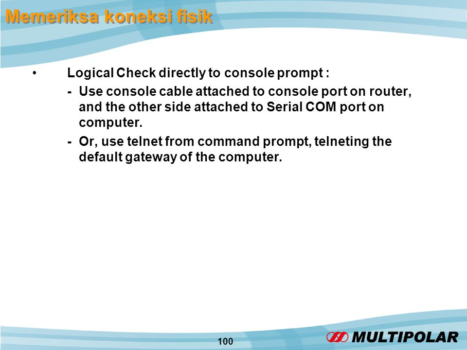 100 Memeriksa koneksi fisik •Logical Check directly to console prompt : - Use console cable attached to console port on router, and the other side attached to Serial COM port on computer.