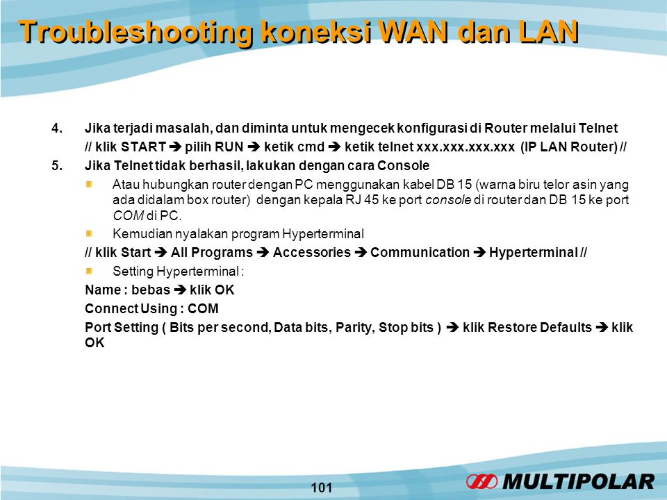 101 Troubleshooting koneksi WAN dan LAN 4.Jika terjadi masalah, dan diminta untuk mengecek konfigurasi di Router melalui Telnet // klik START  pilih RUN  ketik cmd  ketik telnet xxx.xxx.xxx.xxx (IP LAN Router) // 5.Jika Telnet tidak berhasil, lakukan dengan cara Console Atau hubungkan router dengan PC menggunakan kabel DB 15 (warna biru telor asin yang ada didalam box router) dengan kepala RJ 45 ke port console di router dan DB 15 ke port COM di PC.