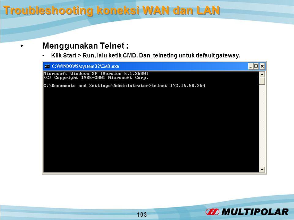 103 Troubleshooting koneksi WAN dan LAN •Menggunakan Telnet : - Klik Start > Run, lalu ketik CMD.