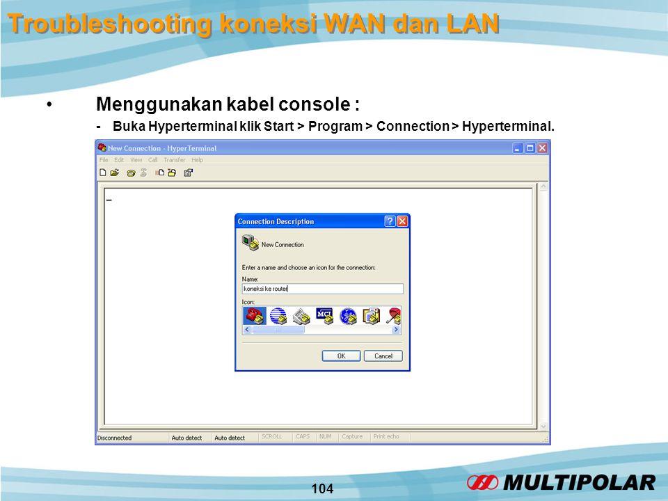 104 Troubleshooting koneksi WAN dan LAN •Menggunakan kabel console : -Buka Hyperterminal klik Start > Program > Connection > Hyperterminal.