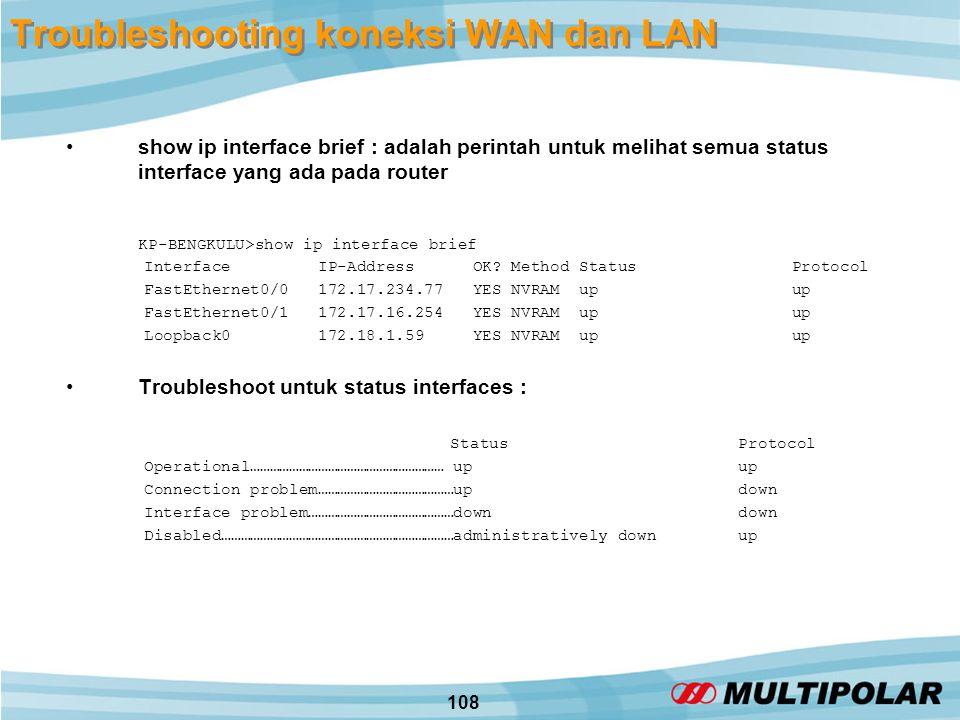 108 Troubleshooting koneksi WAN dan LAN •show ip interface brief : adalah perintah untuk melihat semua status interface yang ada pada router KP-BENGKULU>show ip interface brief Interface IP-Address OK.