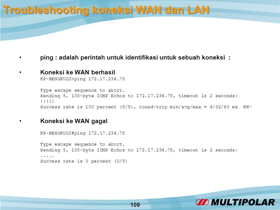 109 Troubleshooting koneksi WAN dan LAN •ping : adalah perintah untuk identifikasi untuk sebuah koneksi : •Koneksi ke WAN berhasil KP-BENGKULU>ping 172.17.234.78 Type escape sequence to abort.